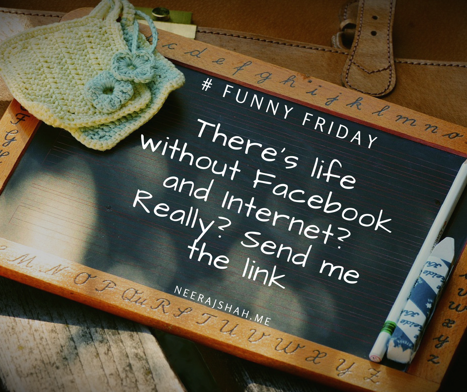 There's life without Facebook and Internet? Really? Send me the link