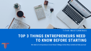 Top 3 Things Entrepreneurs Need To Know Before Starting